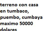 Busco terreno o terreno con casa en tumbaco, puembo, cumbaya
